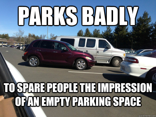 parks badly to spare people the impression of an empty parki - Misunderstood scumbag driver