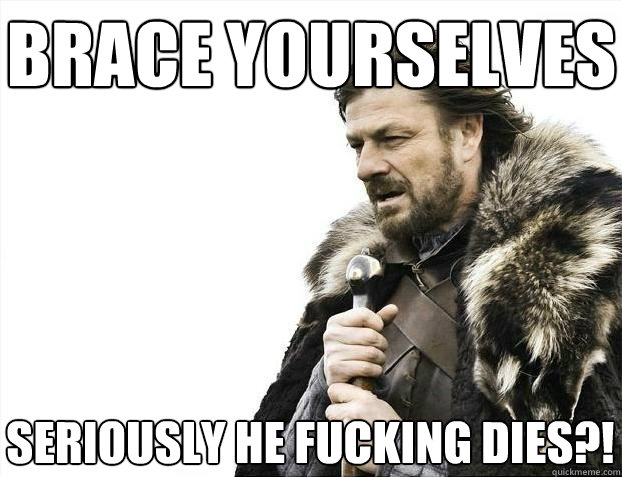 brace yourselves seriously he fucking dies - BRACEYOSELVES