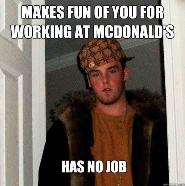 makes fun of you for working at mcdonalds has no job - Scumbag Steve