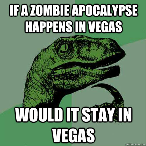 if a zombie apocalypse happens in vegas would it stay in veg - Philosoraptor