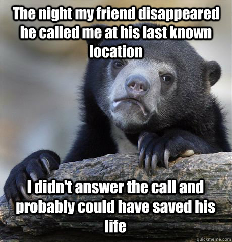 the night my friend disappeared he called me at his last kno - Confession Bear