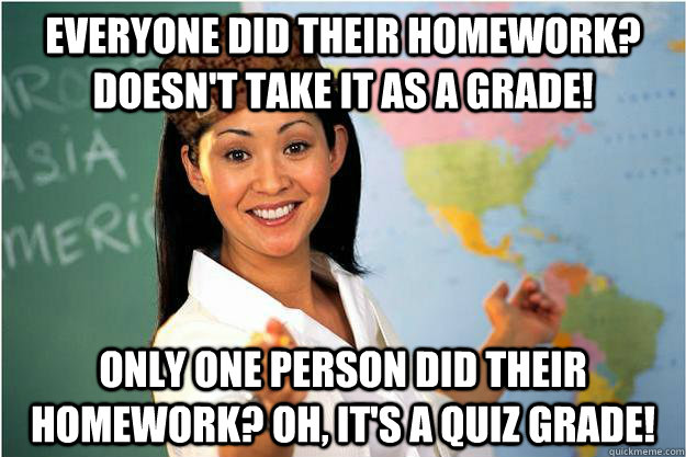 everyone did their homework doesnt take it as a grade onl - Scumbag Teacher