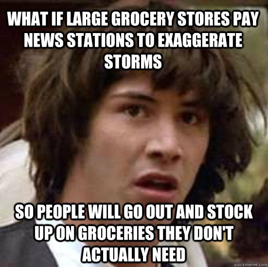 what if large grocery stores pay news stations to exaggerate - conspiracy keanu