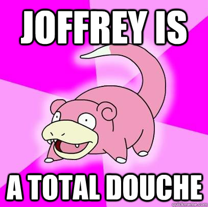 joffrey is a total douche - Slowpoke