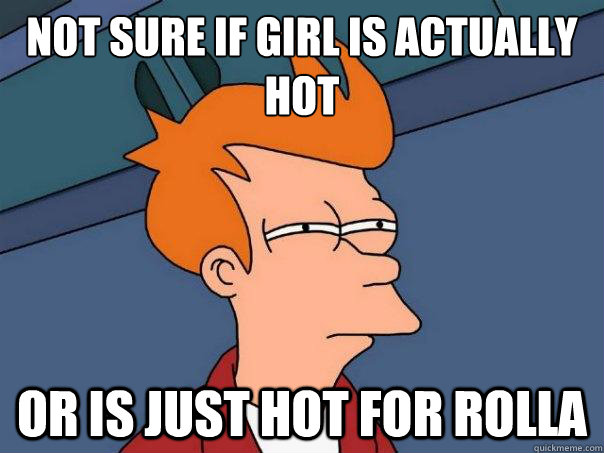 not sure if girl is actually hot or is just hot for rolla - Futurama Fry