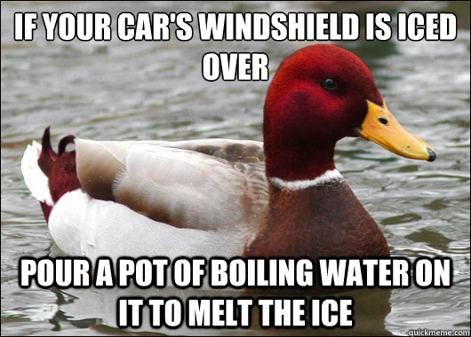 if your cars windshield is iced over pour a pot of boiling - Malicious Advice Mallard
