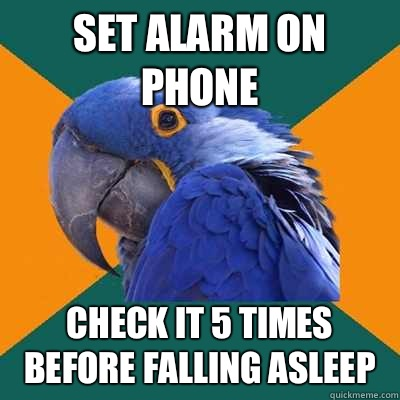 Set alarm on phone Check it 5 times before falling asleep - Paranoid Parrot