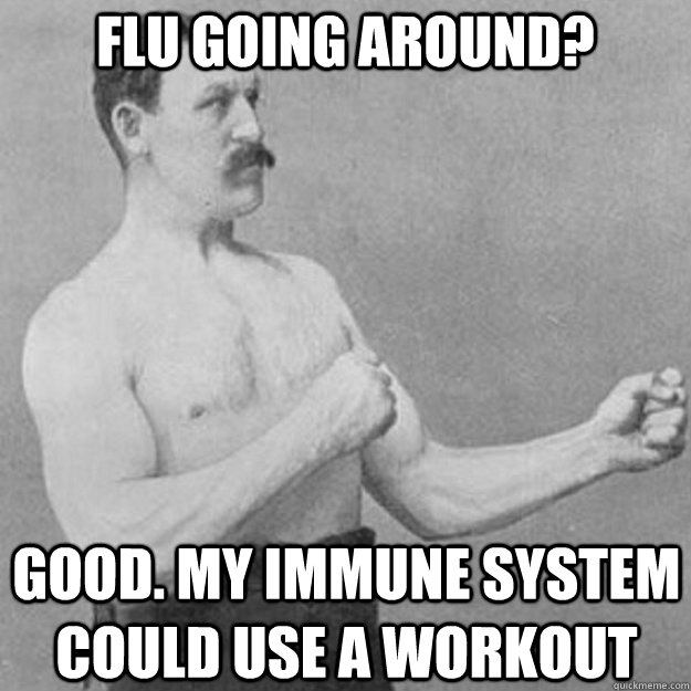 flu going around good my immune system could use a workout - overly manly man