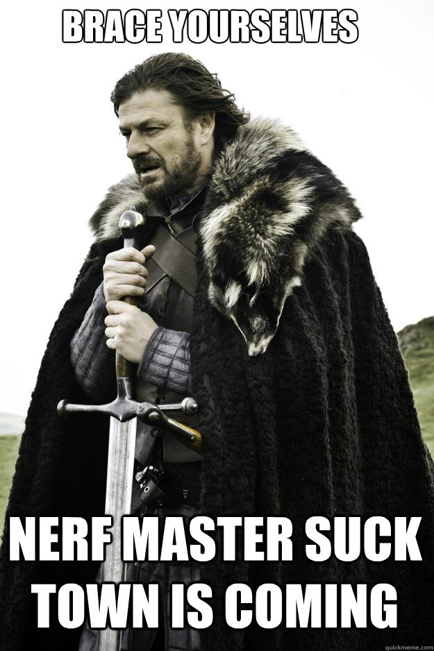 brace yourselves nerf master suck town is coming - Winter is coming