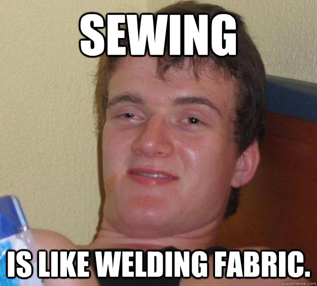 sewing is like welding fabric - 10 Guy