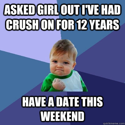 asked girl out ive had crush on for 12 years have a date th - Success Kid