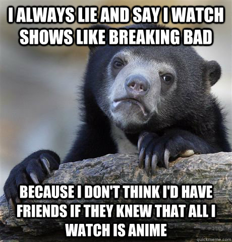 i always lie and say i watch shows like breaking bad because - Confession Bear