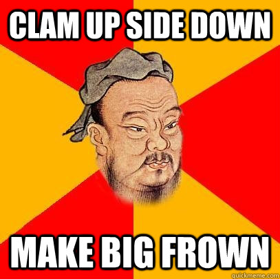 clam up side down make big frown - Confucius says