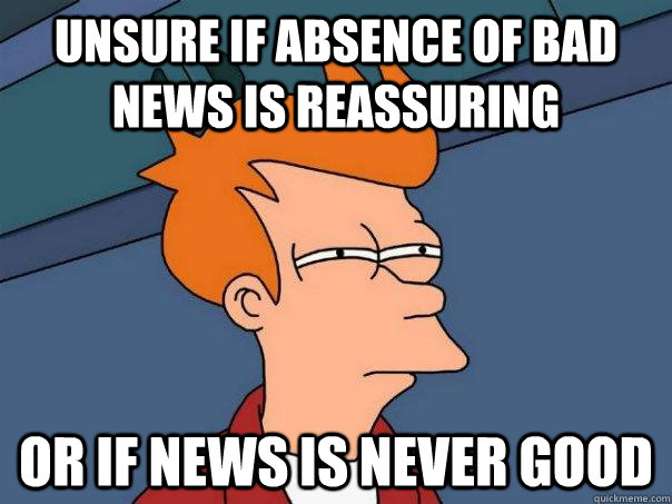 unsure if absence of bad news is reassuring or if news is ne - Futurama Fry