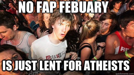 no fap febuary is just lent for atheists - Sudden Clarity Clarence