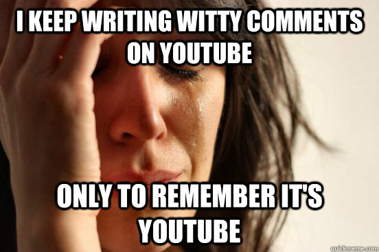 i keep writing witty comments on youtube only to remember it - First World Problems