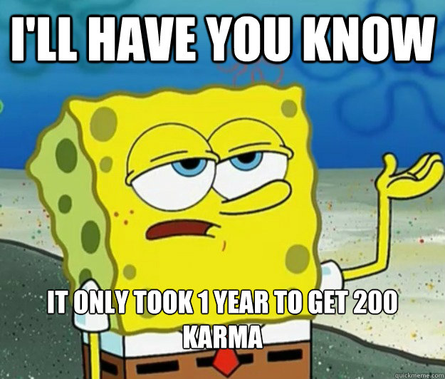 ill have you know it only took 1 year to get 200 karma - Tough Spongebob