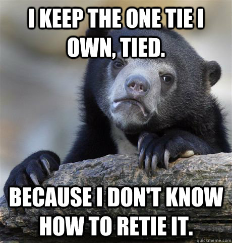 i keep the one tie i own tied because i dont know how to  - Confession Bear