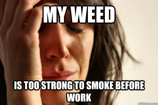 my weed is too strong to smoke before work - First World Problems