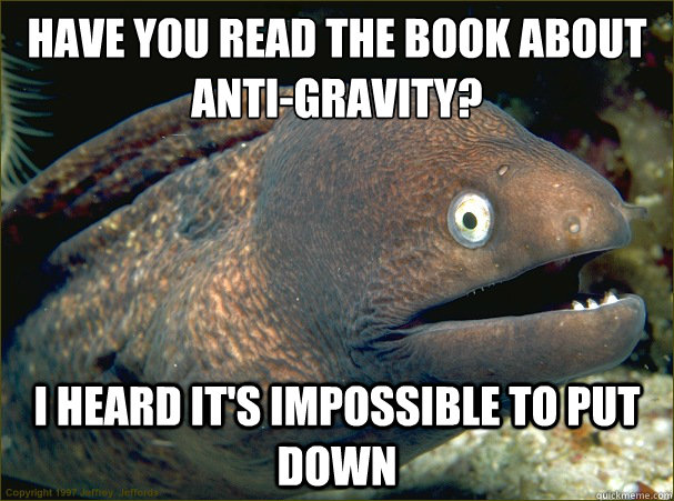 have you read the book about antigravity i heard its impo - Bad Joke Eel