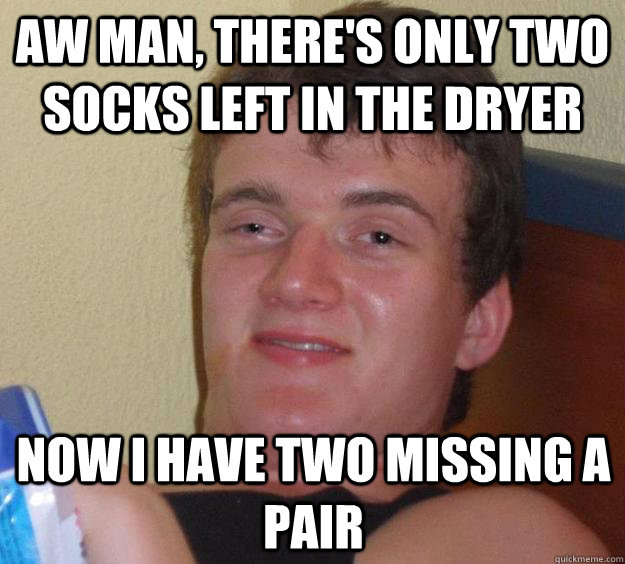 aw man theres only two socks left in the dryer now i have  - 10 Guy