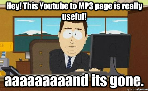 hey this youtube to mp3 page is really useful aaaaaaaaand  - anditsgone