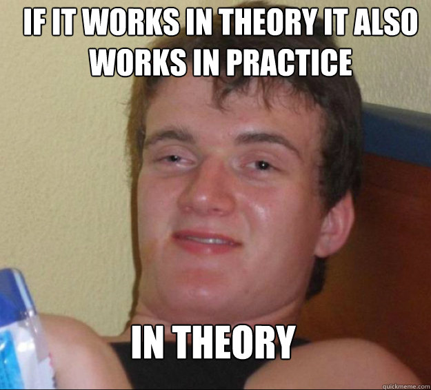 if it works in theory it also works in practice in theory - 10 Guy
