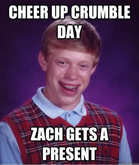 Funny Memes To Cheer Up A Girl : Cheer up crumble day zach gets a present bad luck brian