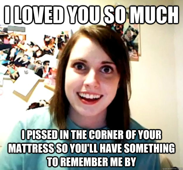 i loved you so much i pissed in the corner of your mattress  - Overly Attached Girlfriend