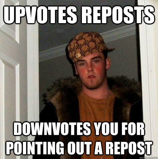 upvotes reposts downvotes you for pointing out a repost - scumbagjordan