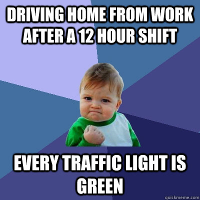 driving home from work after a 12 hour shift every traffic l - Success Kid