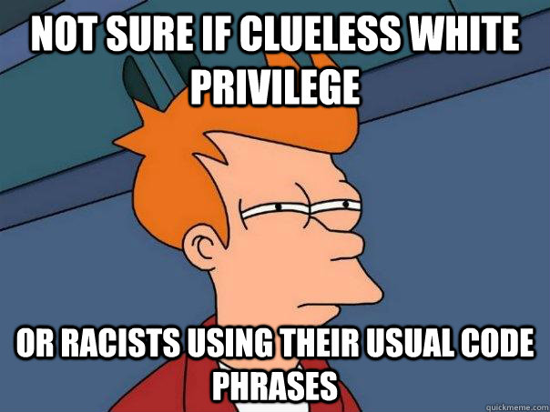 not sure if clueless white privilege or racists using their  - Futurama Fry