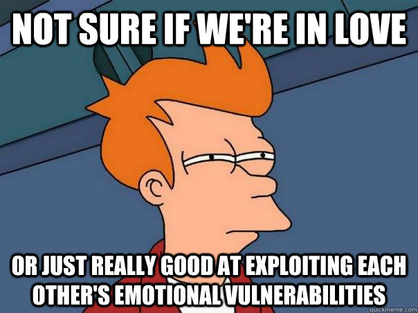 not sure if were in love or just really good at exploiting  - Futurama Fry
