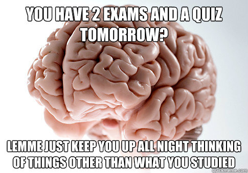 you have 2 exams and a quiz tomorrow lemme just keep you up - ScumbagBrain