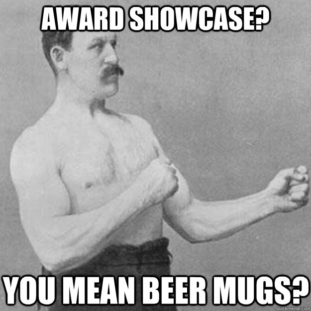 award showcase you mean beer mugs - overly manly man