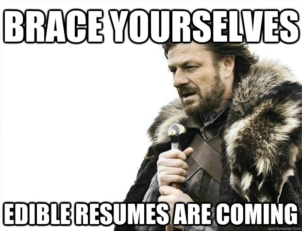 brace yourselves edible resumes are coming - BRACEYOSELVES