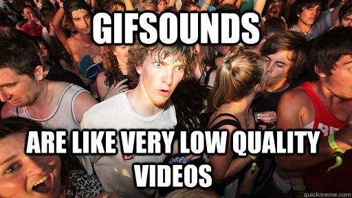 gifsounds are like very low quality videos - Sudden Clarity Clarence