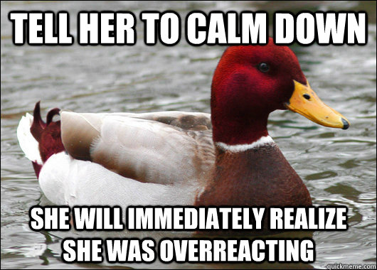 tell her to calm down she will immediately realize she was o - Malicious Advice Mallard