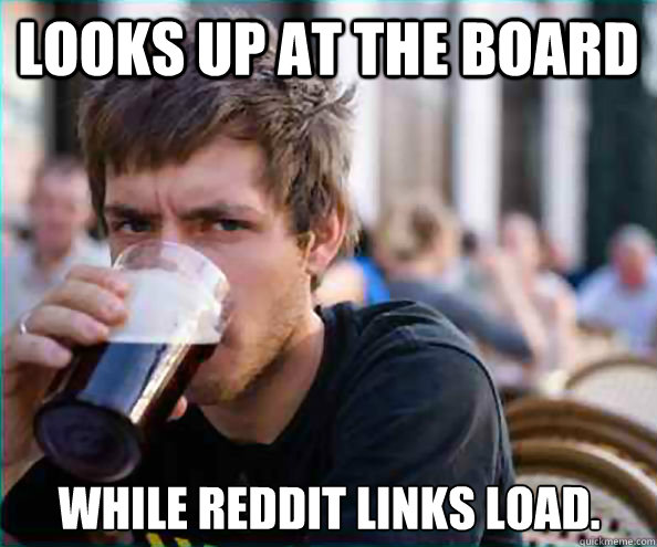 looks up at the board while reddit links load - Lazy College Senior
