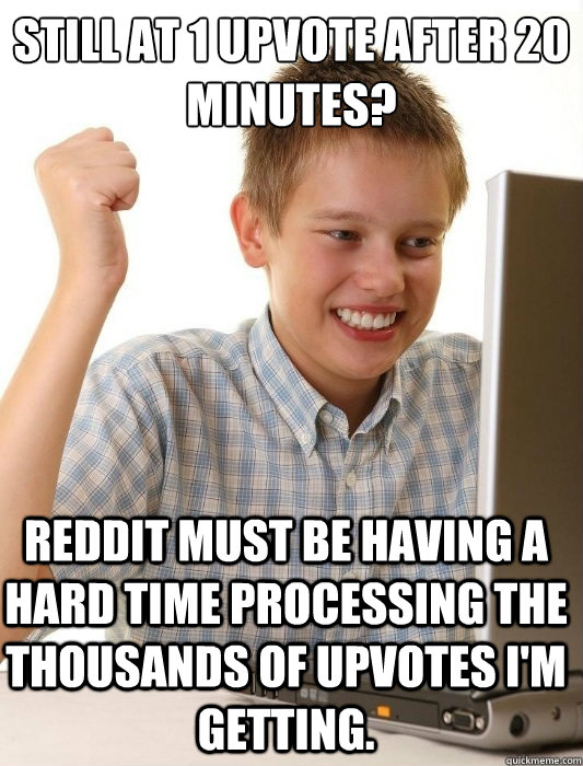 still at 1 upvote after 20 minutes reddit must be having a  - First Day on the Internet Kid