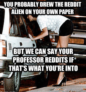you probably drew the reddit alien on your own paper but we  - Karma Whore