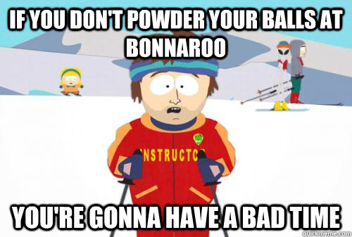 if you dont powder your balls at bonnaroo youre gonna have - roo