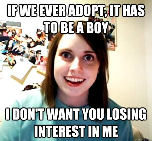 if we ever adopt it has to be a boy i dont want you losing - Overly Attached Girlfriend