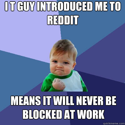 i t guy introduced me to reddit means it will never be block - Success Baby