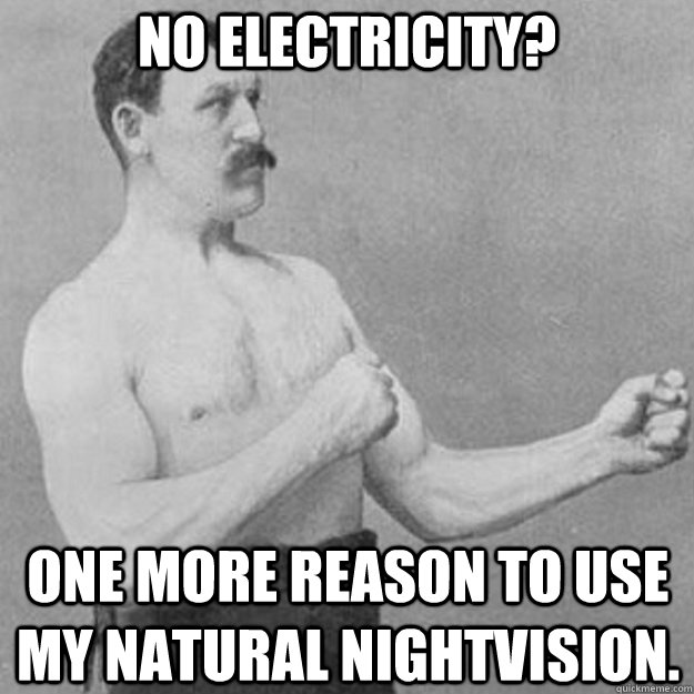 no electricity one more reason to use my natural nightvisio - overly manly man