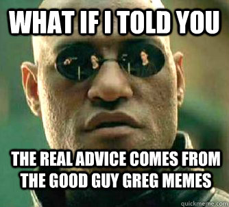 what if i told you the real advice comes from the good guy g - WhatIfIToldYouBing
