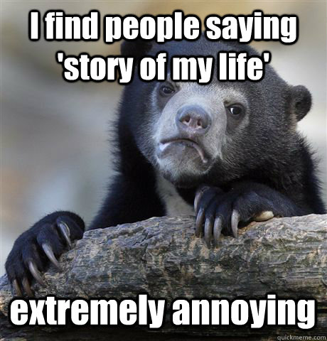 i find people saying story of my life extremely annoying - Confession Bear