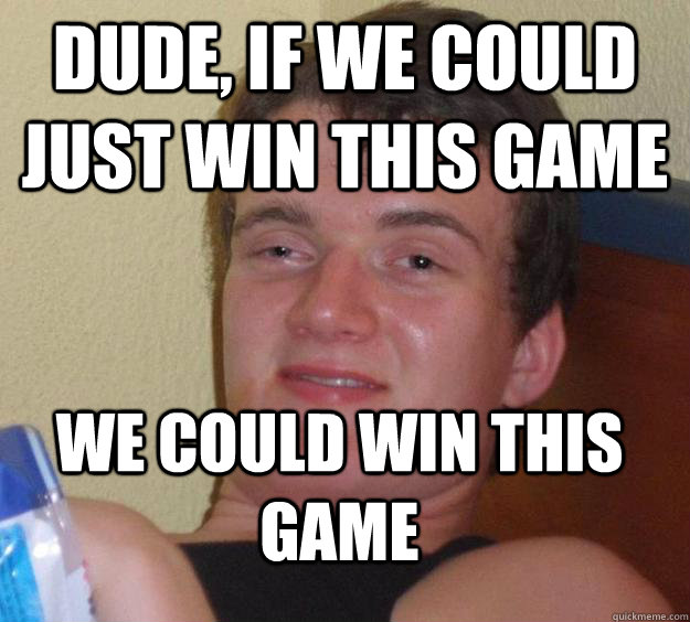 dude if we could just win this game we could win this game - 10 Guy