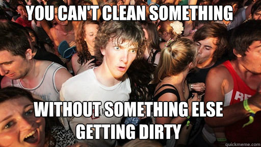 you cant clean something without something else getting dir - Sudden Clarity Clarence