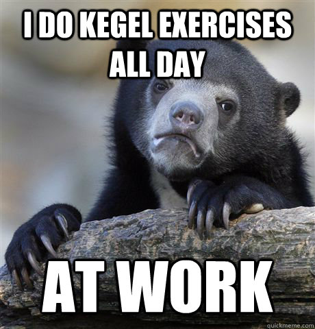 i do kegel exercises all day at work - confessionbear